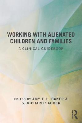 Working with Alienated Children and Families: A Clinical Guidebook - Baker, Amy J L, Professor, PhD (Editor), and Sauber, S Richard, Professor, PhD (Editor)