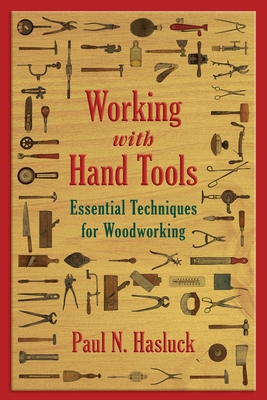 Working with Hand Tools: Essential Techniques for Woodworking - Hasluck, Paul N