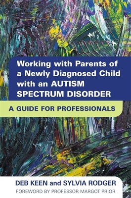 Working with Parents of a Newly Diagnosed Child with an Autism Spectrum Disorder: A Guide for Professionals - Keen, Deb, and Rodger, Sylvia