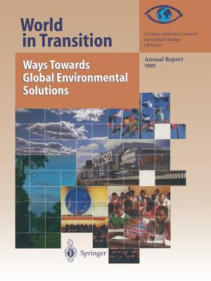 World in Transition: Ways Towards Global Environmental Solutions: Annual Report 1995 - Global Change (Wbgu), German Advisory Council on