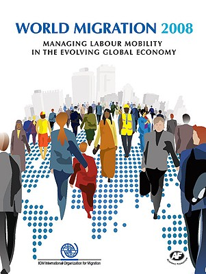 World Migration: Managing Labour Mobility in the Evolving Global Economy - International Organization for Migration