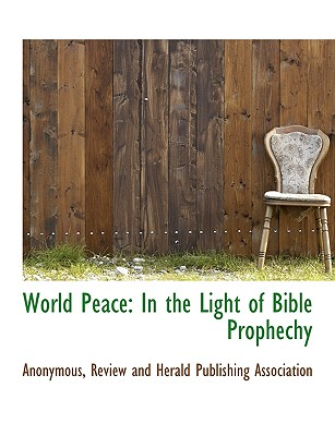 World Peace: In the Light of Bible Prophechy - Anonymous, and Review and Herald Publishing Association, And Herald Publishing Association (Creator)
