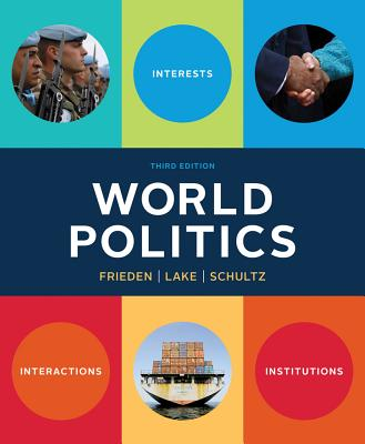 World Politics: Interests, Interactions, Institutions - Frieden, Jeffry A, and Lake, David A, PT, PhD, and Schultz, Kenneth A