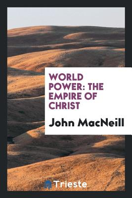 World Power: The Empire of Christ - MacNeill, John, Sir