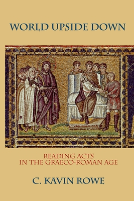 World Upside Down: Reading Acts in the Graeco-Roman Age - Rowe, C Kavin