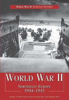 World War II: Northwest Europe 1944-1945 - Hart, Russell, Dr., and Hart, Stephen, Dr., and O'Neill, Robert (Editor)