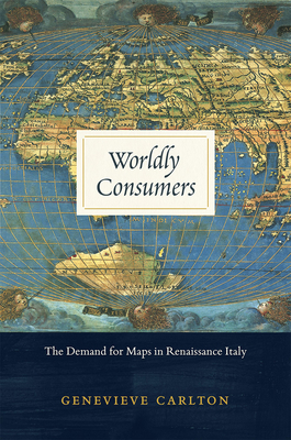 Worldly Consumers: The Demand for Maps in Renaissance Italy - Carlton, Genevieve