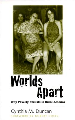 Worlds Apart: Why Poverty Persists in Rural America - Duncan, Cynthia M, and Coles, Robert (Foreword by)