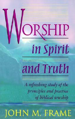 Worship in Spirit and Truth - Frame, John M