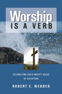 Worship is a Verb: Eight Principles for Transforming Worship - Webber, Robert E, Th.D.