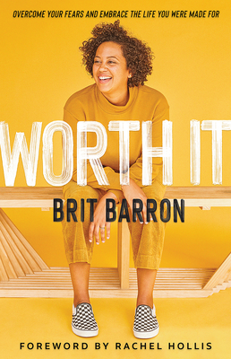 Worth It: Overcome Your Fears and Embrace the Life You Were Made for - Barron, Brit, and Hollis, Rachel (Foreword by)