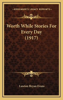 Worth While Stories for Every Day (1917) Worth While Stories for Every Day (1917) - Evans, Lawton Bryan (Editor)