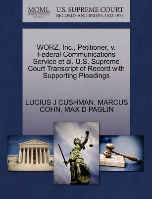 Worz, Inc., Petitioner, V. Federal Communications Service et al. U.S. Supreme Court Transcript of Record with Supporting Pleadings - Cushman, Lucius J, and Cohn, Marcus, and Paglin, Max D