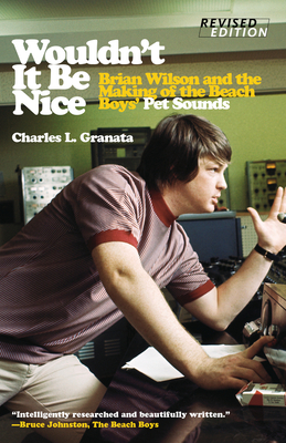 Wouldn't It Be Nice: Brian Wilson and the Making of the Beach Boys' Pet Sounds - Granata, Charles L