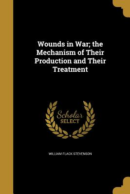 Wounds in War; The Mechanism of Their Production and Their Treatment - Stevenson, William Flack