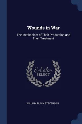 Wounds in War: The Mechanism of Their Production and Their Treatment - Stevenson, William Flack