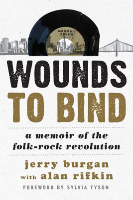 Wounds to Bind: A Memoir of the Folk-Rock Revolution - Burgan, Jerry, and Rifkin, Alan, and Tyson, Sylvia (Foreword by)