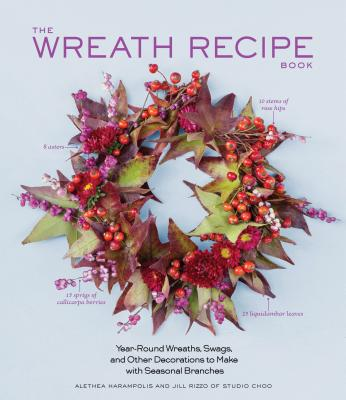 Wreath Recipe Book : Year-Round Wreaths, Swags, and Other Decorations to Make with Seasonal Branches - Harampolis, Alethea