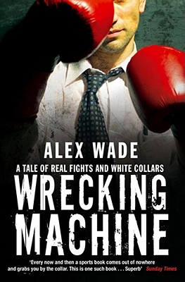 Wrecking Machine: A Tale of Real Fights and White Collars - Wade, Alex