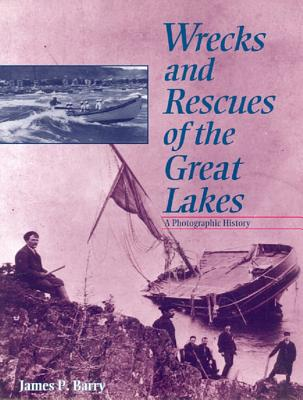 Wrecks and Rescues of the Great Lakes: A Photographic History - Barry, James P
