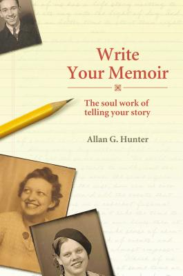 Write Your Memoir: The Soul Work of Telling Your Story - Hunter, Allan G, Dr.