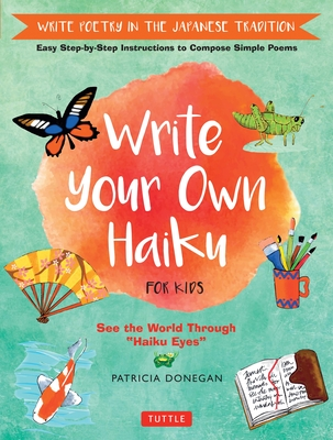 Write Your Own Haiku for Kids: Write Poetry in the Japanese Tradition - Easy Step-by-Step Instructions to Compose Simple Poems - Donegan, Patricia