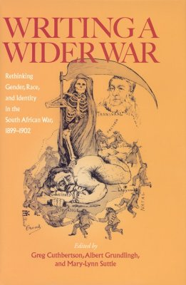 Writing a Wider War: Rethinking Gender, Race, and Identity in the South African War, 1899-1902 - Cuthbertson, Greg (Editor), and Grundlingh, Albert (Editor), and Suttie, Mary-Lynn (Editor)