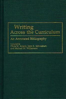 Writing Across the Curriculum: An Annotated Bibliography - Anson, Chris M (Compiled by), and Schwiebert, John E (Compiled by), and Williamson, Michael M (Compiled by)