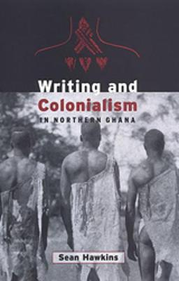 Writing and Colonialism in Northern Ghana: The Encounter Between the Lodagaa and 'The World on Paper' - Hawkins, Sean