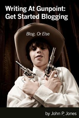 Writing at Gunpoint: Get Started Blogging - Jones, John P