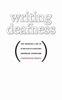 Writing Deafness: The Hearing Line in Nineteenth-Century American Literature - Krentz, Christopher