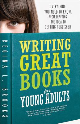 Writing Great Books for Young Adults: Everything You Need to Know, from Crafting the Idea to Getting Published - Brooks, Regina