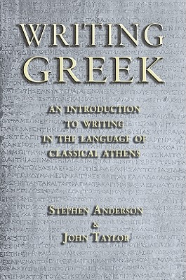 Writing Greek: An Introduction to Writing in the Language of Classical Athens - Anderson, Stephen P., and Taylor, John