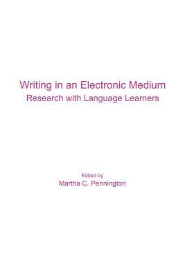 Writing in an Electronic Medium: Research with Language Learners - Pennington, Martha C (Editor)
