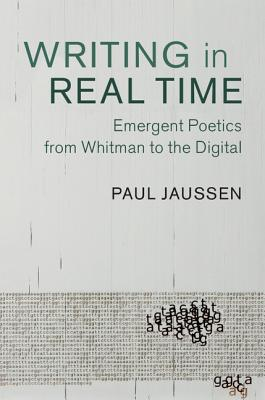 Writing in Real Time: Emergent Poetics from Whitman to the Digital - Jaussen, Paul