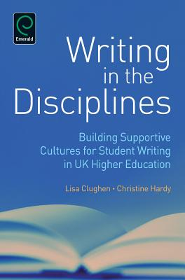 Writing in the Disciplines: Building Supportive Cultures for Student Writing in UK Higher Education - Hardy, Christine (Editor), and Clughen, Lisa (Editor)