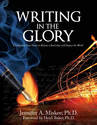 Writing in the Glory: Living from Your Heart to Release a Book That Will Impact the World - Miskov, Jennifer A, and Baker, Heidi (Foreword by)