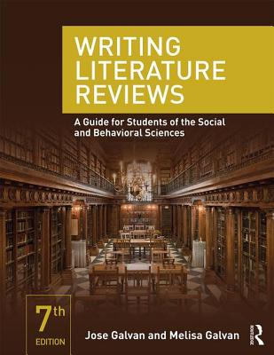 Writing Literature Reviews: A Guide for Students of the Social and Behavioral Sciences - Galvan, Jose L, and Galvan, Melisa C