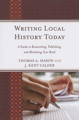 Writing Local History Today: A Guide to Researching, Publishing, and Marketing Your Book - Mason, Thomas A., and Calder, J. Kent