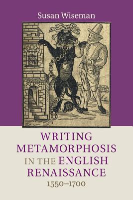 Writing Metamorphosis in the English Renaissance: 1550-1700 - Wiseman, Susan