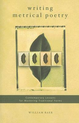 Writing Metrical Poetry: Contemporary Lessons for Mastering Traditional Forms - Baer, William