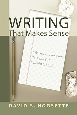 Writing That Makes Sense: Critical Thinking in College Composition - Hogsette, David S