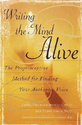Writing the Mind Alive: The Proprioceptive Method for Finding Your Authentic Voice - Metcalf, Linda Trichter, and Simon, Tobin