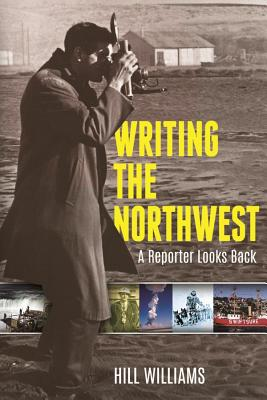 Writing the Northwest: A Reporter Looks Back - Williams, Hill