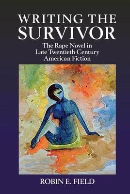Writing the Survivor: The Rape Novel in Late Twentieth-Century American Fiction - Field, Robin E.