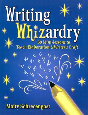 Writing Whizardry: 60 Mini-Lessons to Teach Elaboration and Writer's Craft - Schrecengost, Maity