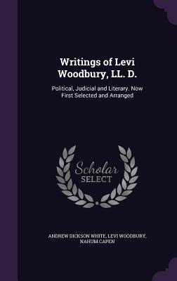 Writings of Levi Woodbury, LL. D.: Political, Judicial and Literary. Now First Selected and Arranged - White, Andrew Dickson, and Woodbury, Levi, and Capen, Nahum