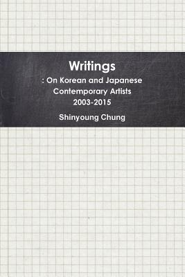 Writings: on Korean and Japanese Contemporary Artists 2003-2015 - Chung, Shinyoung