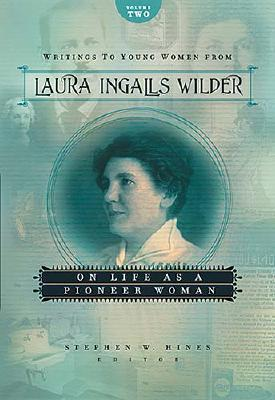 Writings to Young Women from Laura Ingalls Wilder - Volume Two: On Life as a Pioneer Woman - Wilder, Laura Ingalls, and Hines, Stephen W (Editor)