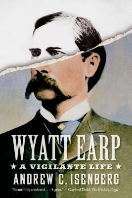 Wyatt Earp: A Vigilante Life - Isenberg, Andrew C